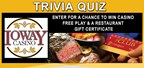 Ioway Casino Trivia Quiz - Win Casino Free Play & Restaurant Gift Certificates!
