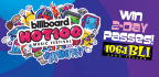 BLI�S GOT YOUR 2 DAY PASSES TO THE BILLBOARD HOT 1