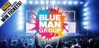 WIN TICKETS FOR YOU AND 3 FRIENDS TO SEE BLUE MAN
