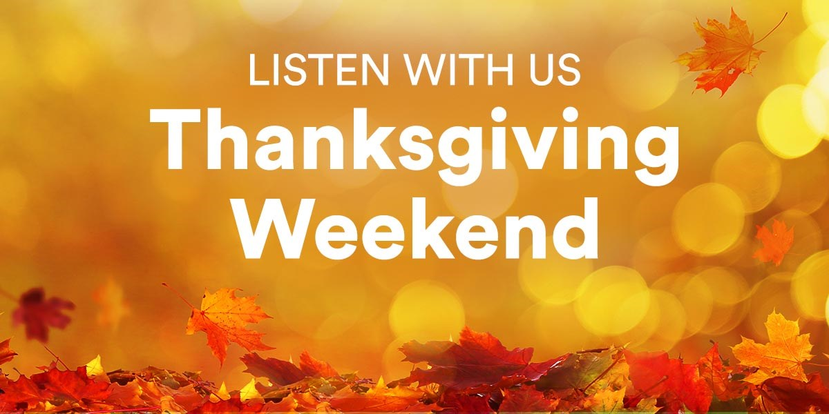 Listen With Us Thanksgiving Weekend